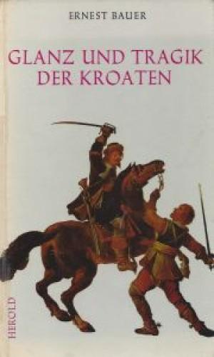 Glanz und Tragik der Kroaten : ausgewaehlte Kapitel der kroatischen Kriegsgeschichte / Ernest Bauer.