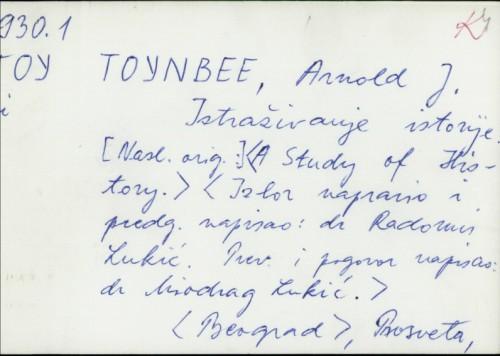 Istraživanje istorije / napisao Arnold Tojnbi ; [izbor napravio i predgovor napisao Radomir Lukić ; sa engleskog preveo i pogovor napisao Miodrag Lukić].