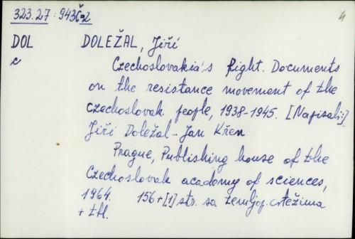 Czechoslovakia's fight : documents on the resistance movement of the Czechoslovak people, 1938-1945. / Jiří Doležal