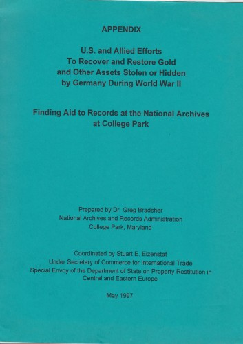 Appendix : U.S. and Allied efforts to recover and restore gold and other assets stolen or hidden by Germany during World War II : finding aid to records at the National Archives at College Park / prepared by Greg Bradsher ; coordinated by Stuart E. Eizenstat.