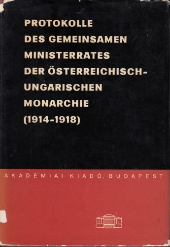 Protokolle des Gemeinsamen Ministerrates der Österreichisch-Ungarischen Monarchie (1914-1918). / Eingeleitet und zusammengestellt von Miklós Komjáthy.