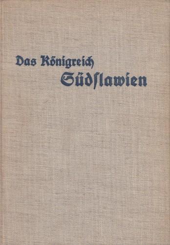Das Königreich Südslawien / Dargestellt von Gerhard Gesemann, Egon Heymann, Josef Maerz, [i dr.] ; Mit einem Geleitwort von Karl Haushofer.