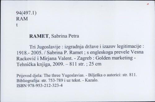 Tri Jugoslavije : izgradnja države i izazov legitimacije : 1918.- 2005. / Sabrina P. Ramet ; s engleskoga prevele Vesna Racković i Mirjana Valent.