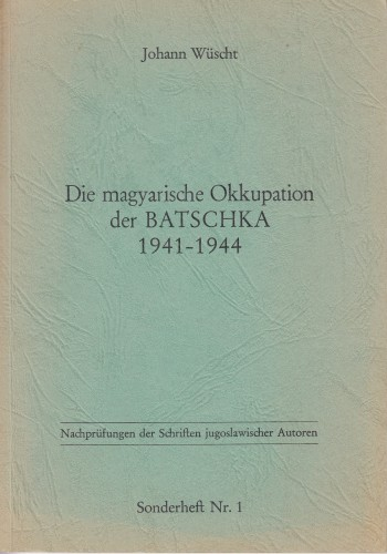 Die magyarische Okkupation der Batschka 1941 - 1944 : dokumentarische Stellungnahme zur jugoslawischen Darstellung / Johann Wüscht.