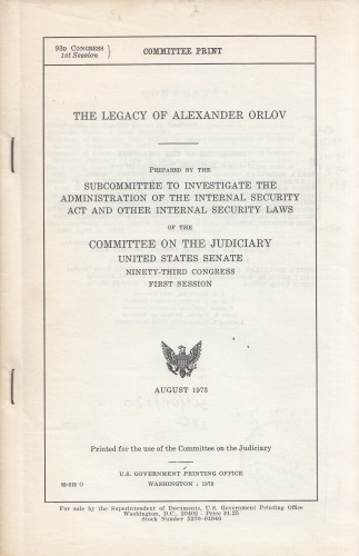 The legacy of Alexander Orlov : prepared by the Subcommittee to Investigate the Administration of the Internal Security Act and other internal security laws of the Committee on the Judiciary, United States Senate, Ninety-third Congress, First Session.