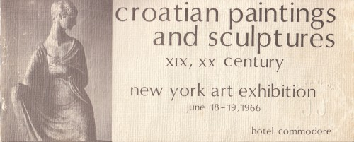Croatian Paintings and Sculptures XIX, XX Century : New York Art Exhibition, june 18-19,1966; Hotel Commodore / exibition committee Jerome colic, Miro Gal, Ivica Barac, Ivo Kresan, Louis Mervar, Vinko Kuzina, Jere Huljev, I. Riecherzer ; Photography Louis Mervar.