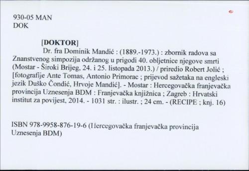 [Doktor] Dr. fra Dominik Mandić : (1889.-1973.) : zbornik radova sa Znanstvenog simpozija održanog u prigodi 40. obljetnice njegove smrti (Mostar-Široki Brijeg, 24. i 25. listopada 2013.) / priredio Robert Jolić