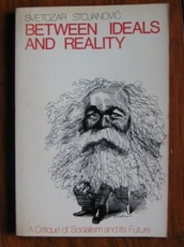 Between ideals and reality : a critique of socialism and its future / Svetozar Stojanović ; transl. by Gerson S. Sher.