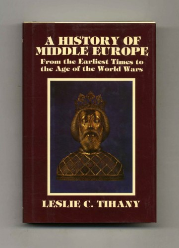 A history of middle Europe : from the earliest times to the age of the world wars / by Leslie C. Tihany.