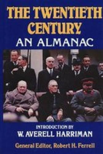 The Twentieth century : an almanac / introduction by W. Averell Harriman ; general editor, Robert H. Ferrell ; executive editor, John S. Bowman.