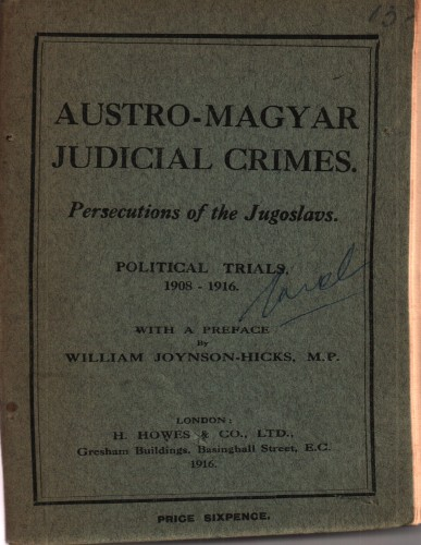 Austro-Magyar judicial crimes : persecutions of the Jugoslavs : political trials 1908-1916 : with a preface by William Joynson-Hicks.