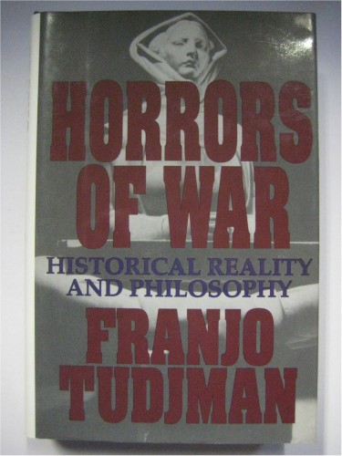 Horrors of war : historical reality and philosophy / Franjo Tudjman ; translated from Croatian by Katarina Mijatović.