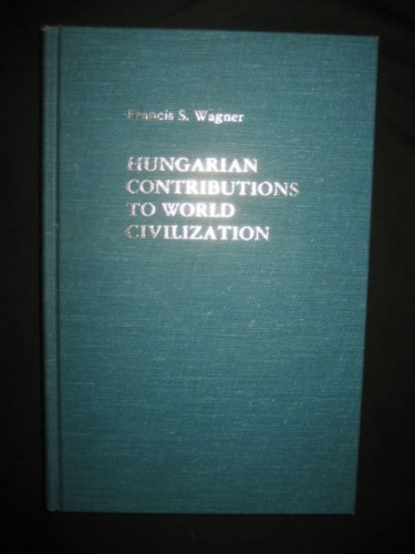 Hungarian contributions to world civilization / Francis S. Wagner.