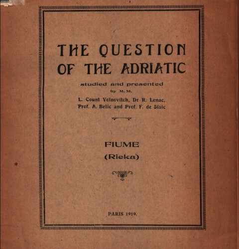The question of the Adriatic : Fiume (Rieka) / studied and presented by L. Voinovitch, R. Lenac, A. Belic and F. Sisic.