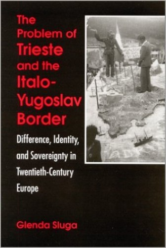 The problem of Trieste and the Italo-Yugoslav border : difference, identity, and sovereignty in twentieth-century Europe / Glenda Sluga.