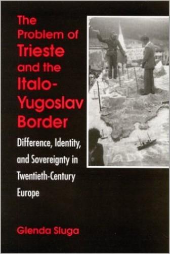 The problem of Trieste and the Italo-Yugoslav border : difference, identity, and sovereignty in twentieth-century Europe / Glenda Sluga.